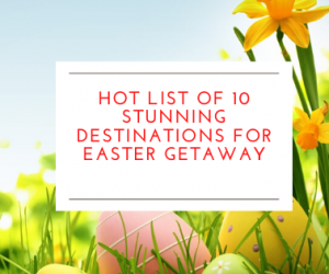 Hot List of 10 Stunning Destinations for Easter Getaway